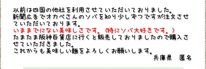 以前は四国の他社を利用させていただいておりました。新聞広告でオカベさんのソバを知り少しずつですが注文させていただいております。いままでにない美味しさです。(特にソバ大好きです。)たまたま阪神百貨店に行くと販売しておりましたので購入させていただきました。これからも美味しい麺をよろしくお願いします。(兵庫県 匿名)