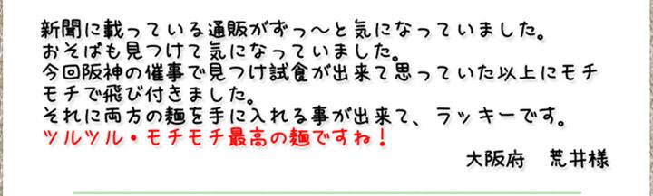新聞に載っている通販がずっ~と気になっていました。おそばも見つけて気になっていました。今回阪神の催事で見つけ試食が出来て思っていた以上にモチモチで飛び付きました。それに両方の麺を手に入れる事が出来て、ラッキーです。ツルツル・モチモチ最高の麺ですね!(大阪府 荒井様)