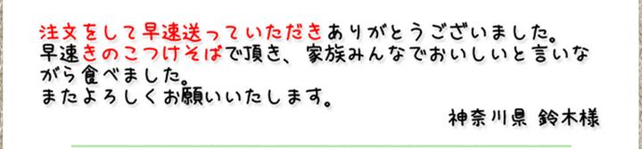 注文をして早速送っていただきありがとうございました。早速きのこつけそばで頂き、家族みんなでおいしいと言いながら食べました。またよろしくお願いいたします。(神奈川県 鈴木様)