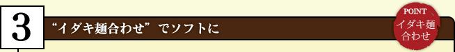 """""""イダキ麺合わせ"""" でソフトに"""